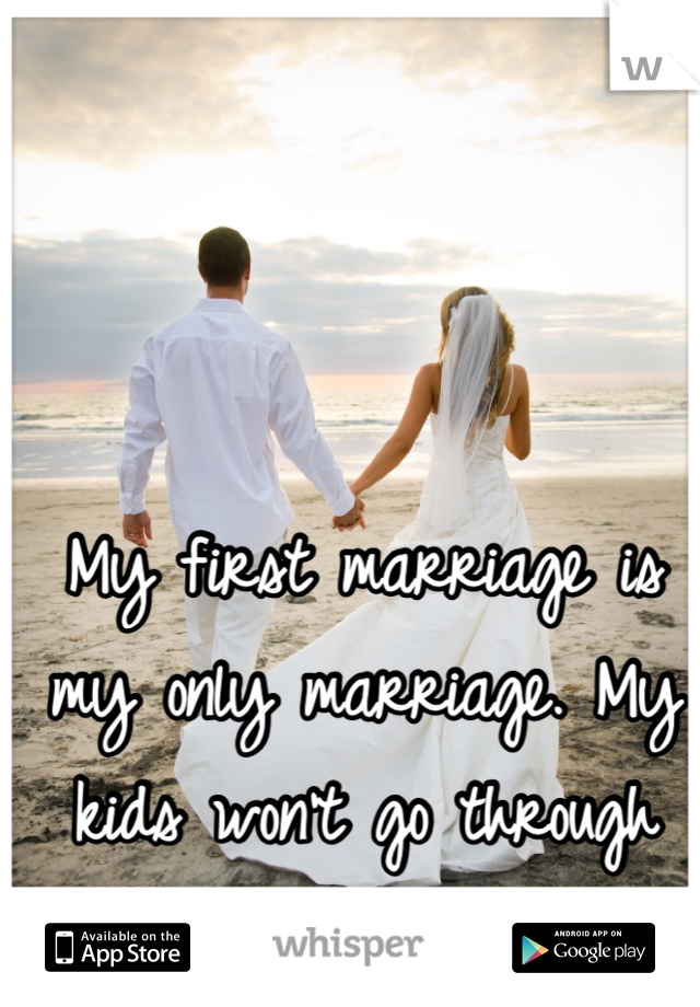 My first marriage is my only marriage. My kids won't go through what I had to.