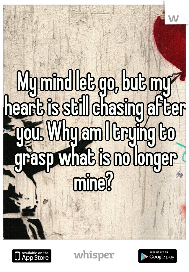 My mind let go, but my heart is still chasing after you. Why am I trying to grasp what is no longer mine?