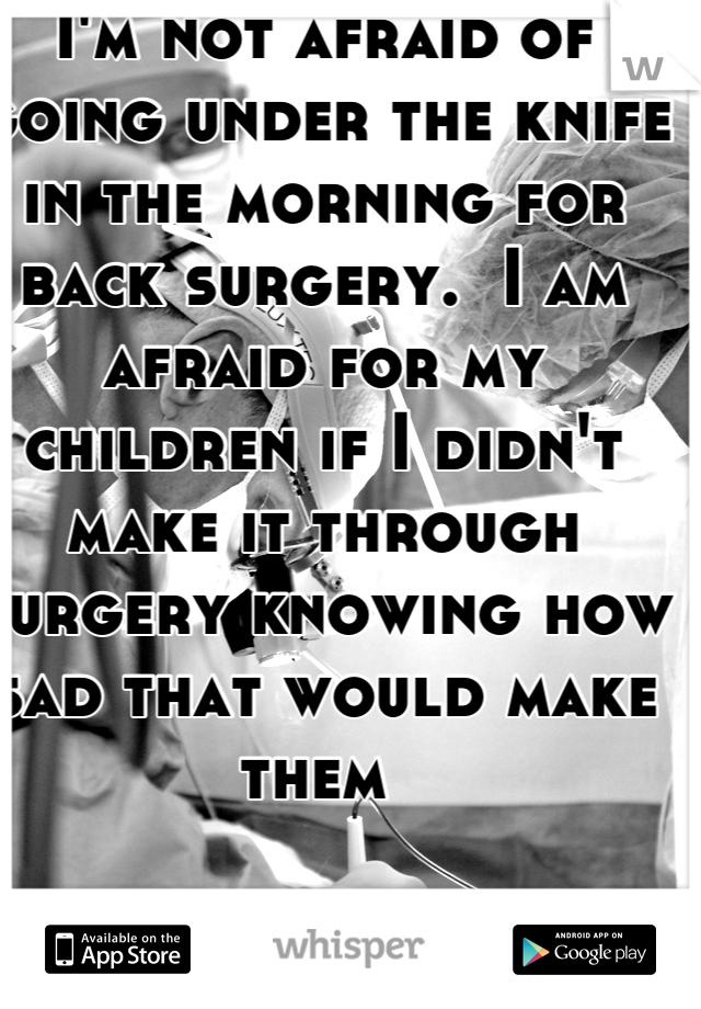 I'm not afraid of going under the knife in the morning for back surgery.  I am afraid for my children if I didn't make it through surgery knowing how sad that would make them