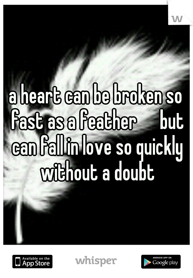 a heart can be broken so fast as a feather   but can fall in love so quickly without a doubt