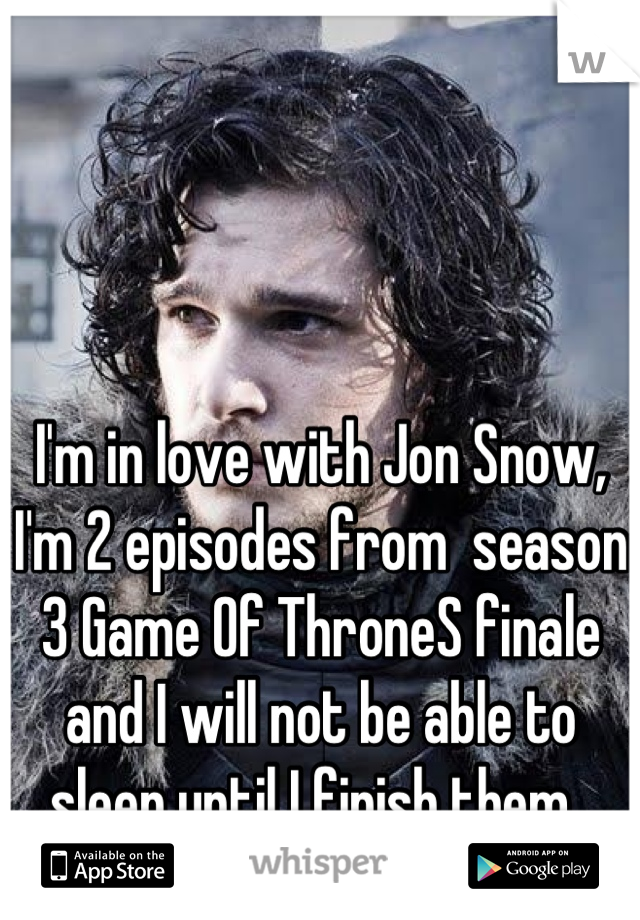 I'm in love with Jon Snow, I'm 2 episodes from  season 3 Game Of ThroneS finale and I will not be able to sleep until I finish them.