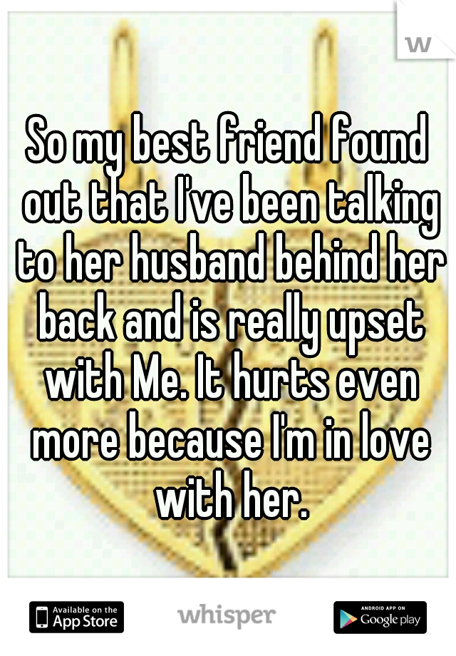 So my best friend found out that I've been talking to her husband behind her back and is really upset with Me. It hurts even more because I'm in love with her.