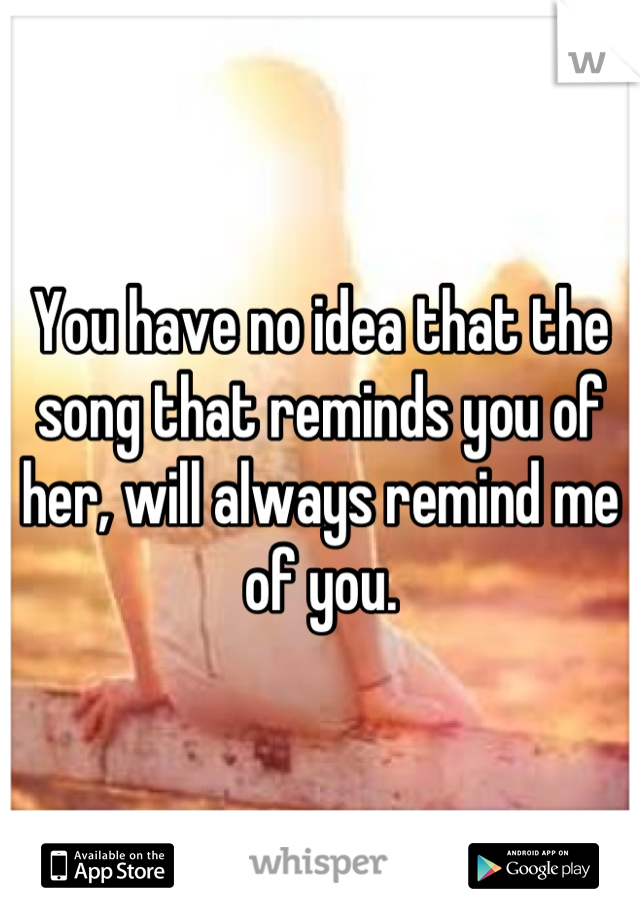 You have no idea that the song that reminds you of her, will always remind me of you.