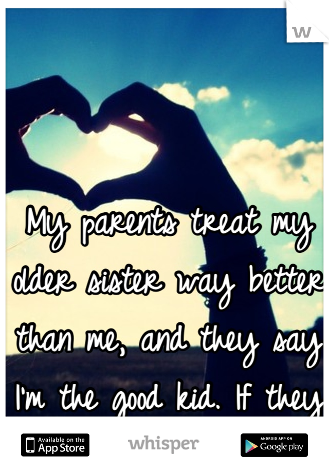 My parents treat my older sister way better than me, and they say I'm the good kid. If they only knew...