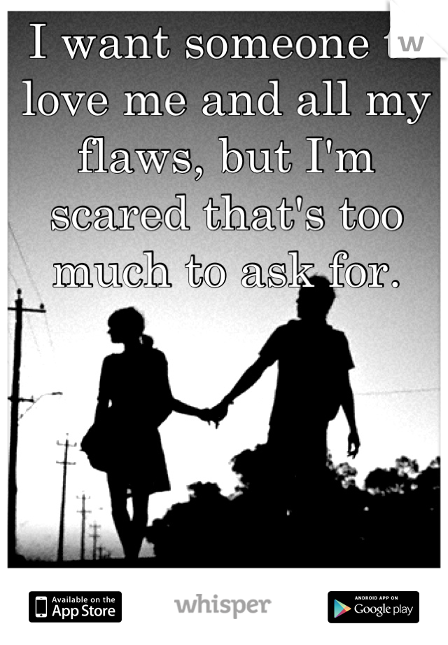 I want someone to love me and all my flaws, but I'm scared that's too much to ask for.