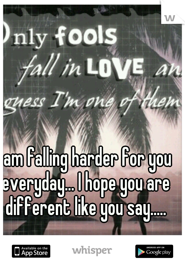 I am falling harder for you everyday... I hope you are different like you say.....