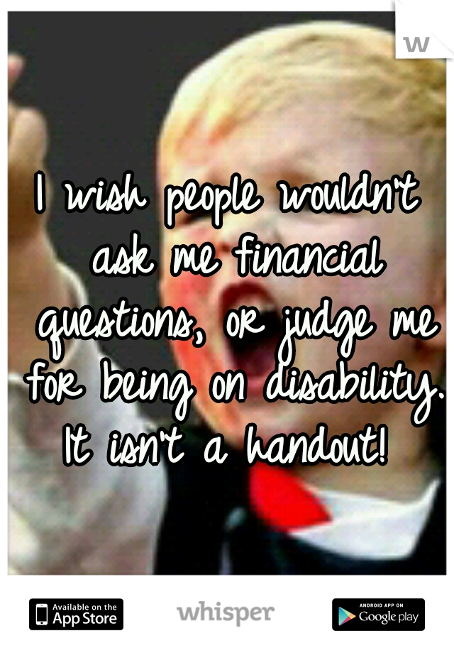 I wish people wouldn't ask me financial questions, or judge me for being on disability. It isn't a handout!