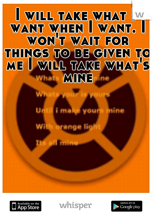 I will take what I want when I want. I won't wait for things to be given to me I will take what's mine