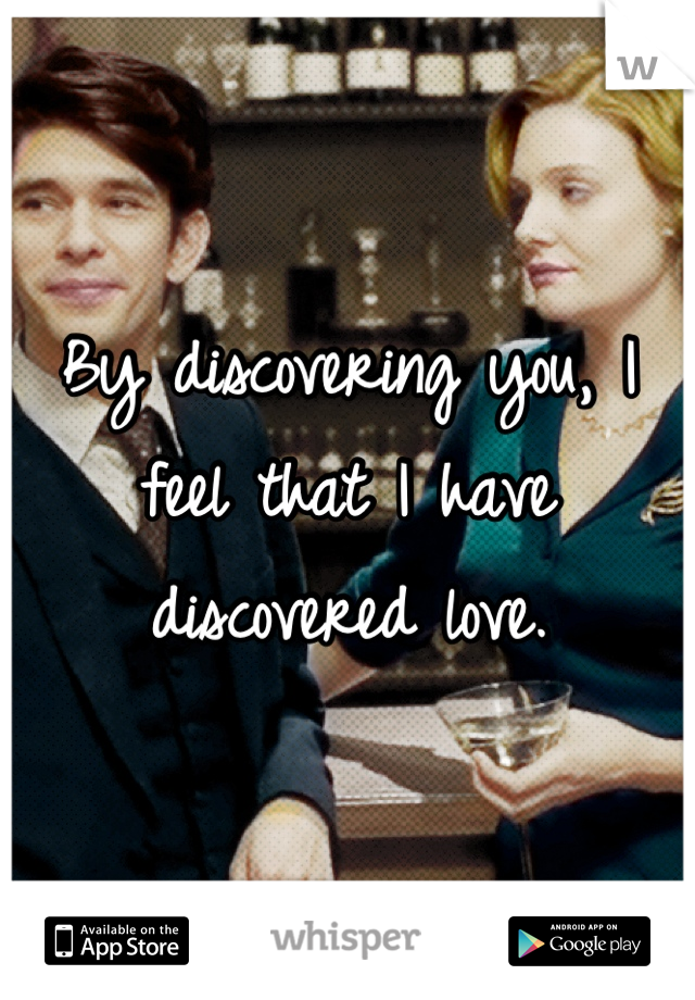 By discovering you, I feel that I have discovered love.