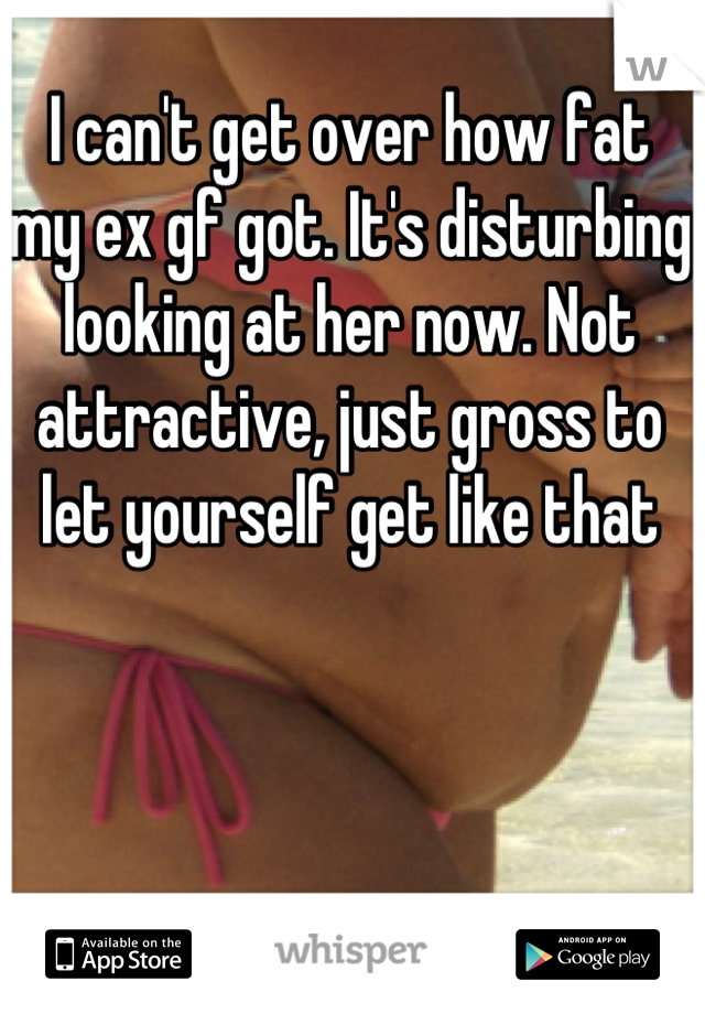 I can't get over how fat my ex gf got  It's disturbing looking at her