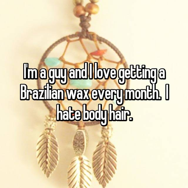 I'm a guy and I love getting a Brazilian wax every month.  I hate body hair.