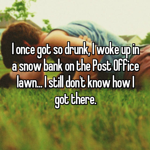 I once got so drunk, I woke up in a snow bank on the Post Office lawn... I still don't know how I got there.