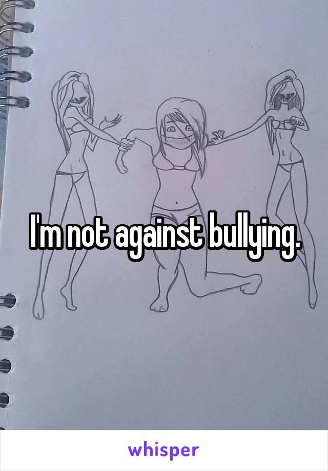 I'm not against bullying.