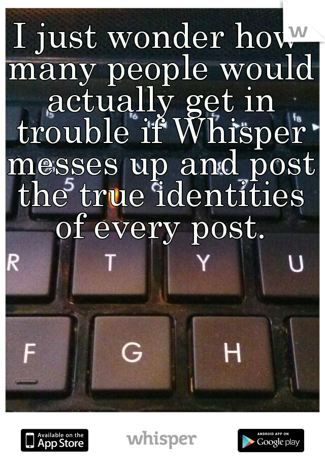 I just wonder how many people would actually get in trouble if Whisper messes up and post the true identities of every post.