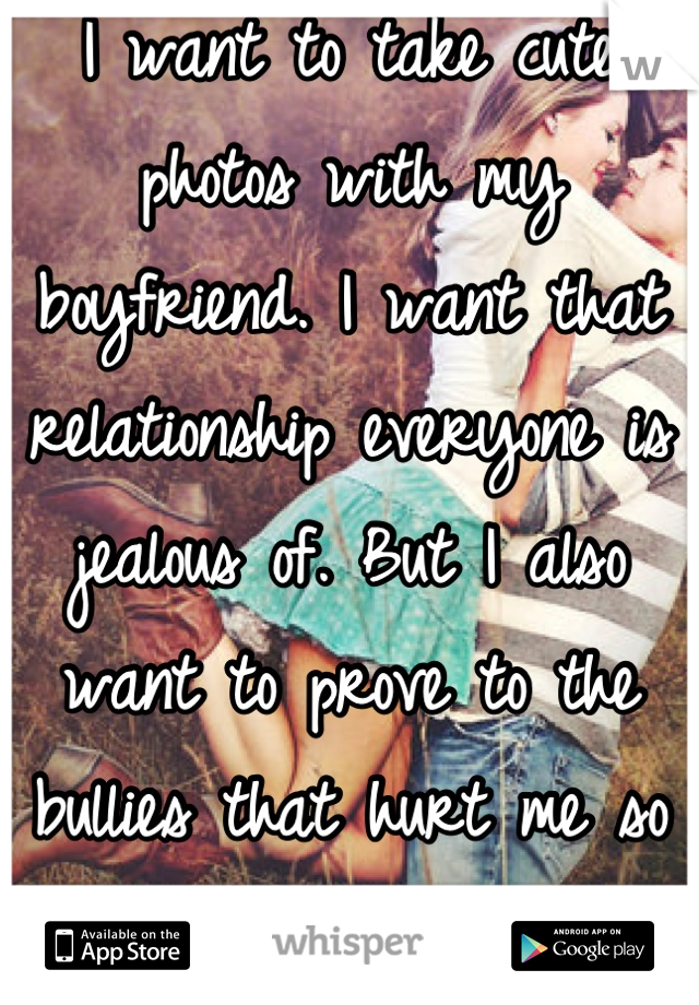 I want to take cute photos with my boyfriend. I want that relationship everyone is jealous of. But I also want to prove to the bullies that hurt me so much, look at me now.