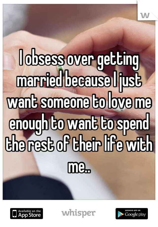 I obsess over getting married because I just want someone to love me enough to want to spend the rest of their life with me..