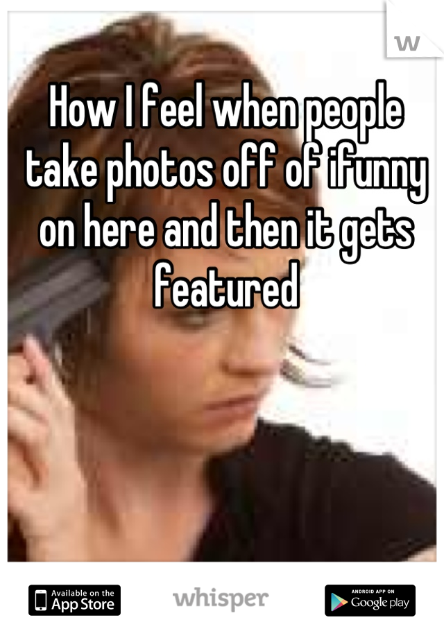How I feel when people take photos off of ifunny on here and then it gets featured