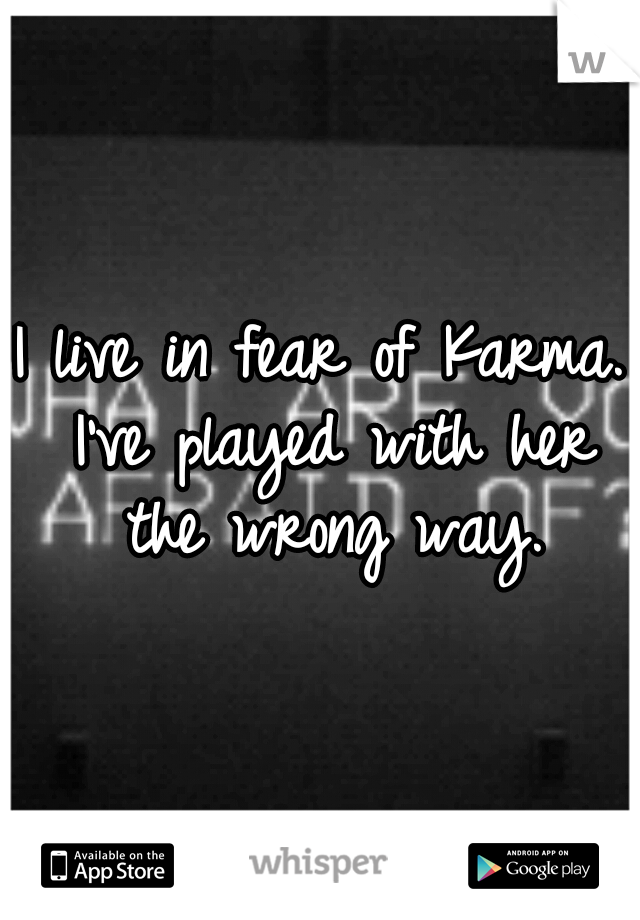 I live in fear of Karma. I've played with her the wrong way.