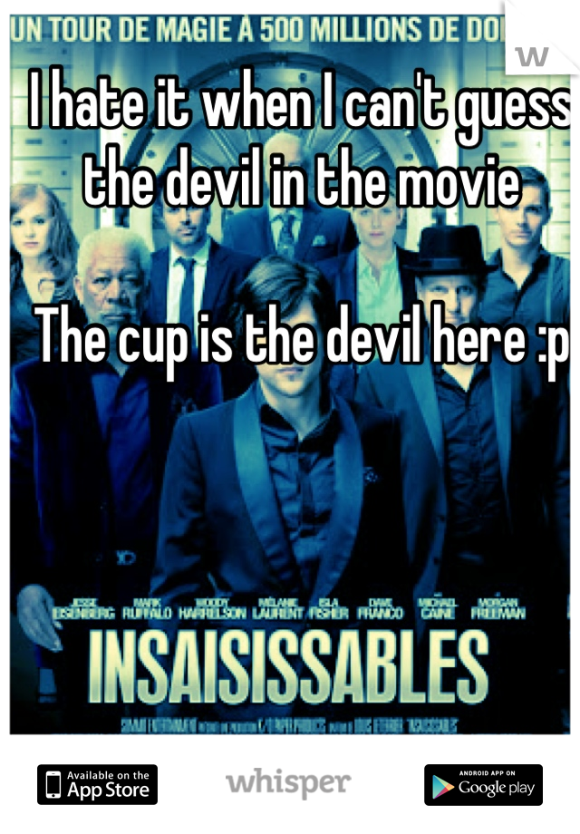 I hate it when I can't guess the devil in the movie   The cup is the devil here :p