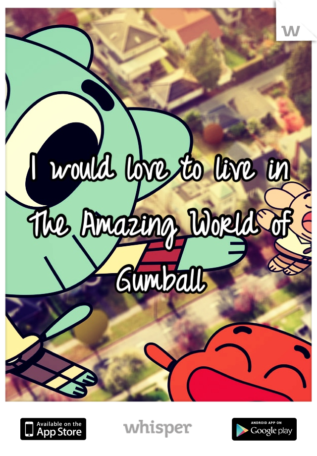 I would love to live in The Amazing World of Gumball