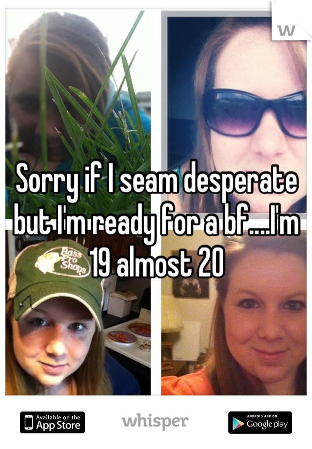 Sorry if I seam desperate but I'm ready for a bf....I'm 19 almost 20