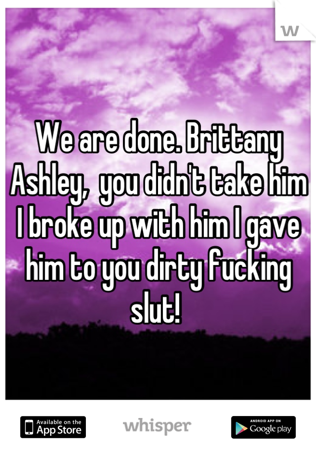 We are done. Brittany Ashley,  you didn't take him I broke up with him I gave him to you dirty fucking slut!