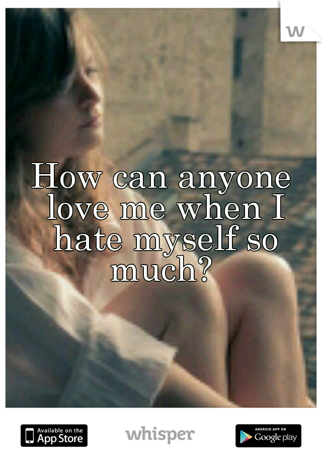 How can anyone love me when I hate myself so much?