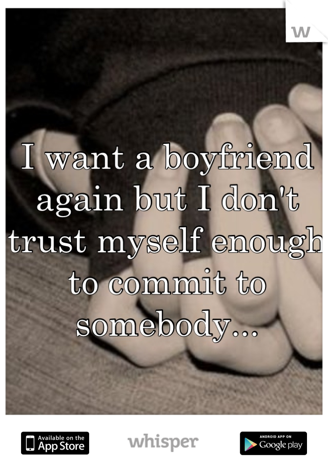 I want a boyfriend again but I don't trust myself enough to commit to somebody...