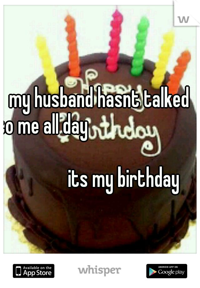 my husband hasnt talked to me all day                                                                                                its my birthday