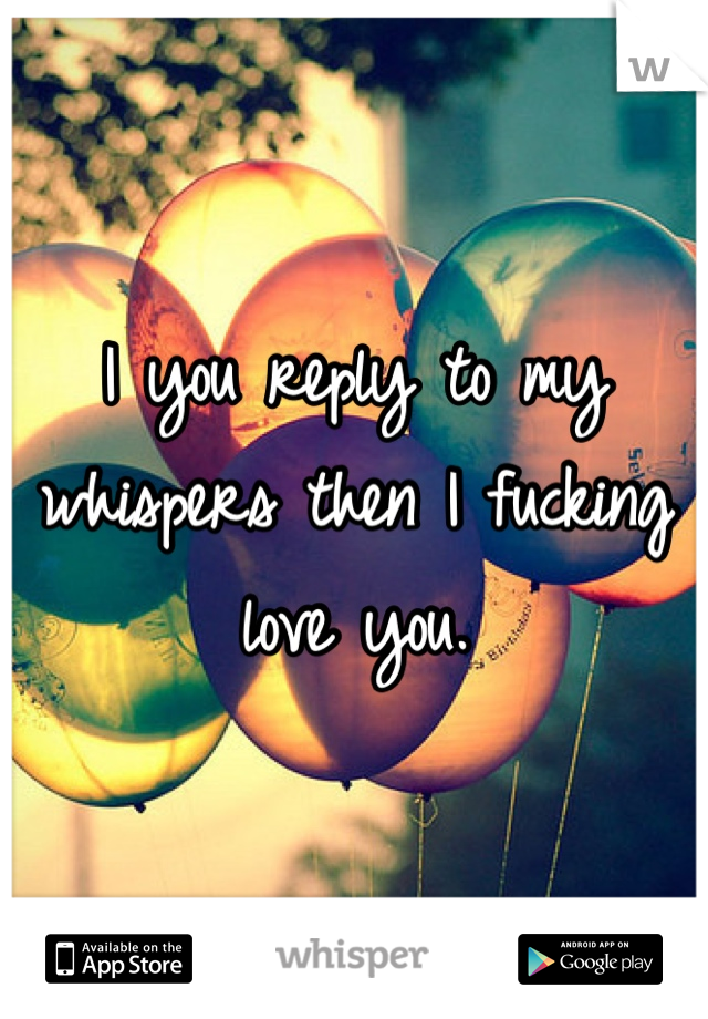 I you reply to my whispers then I fucking love you.
