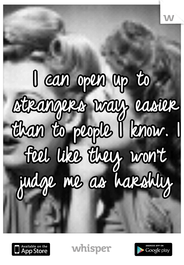 I can open up to strangers way easier than to people I know. I feel like they won't judge me as harshly