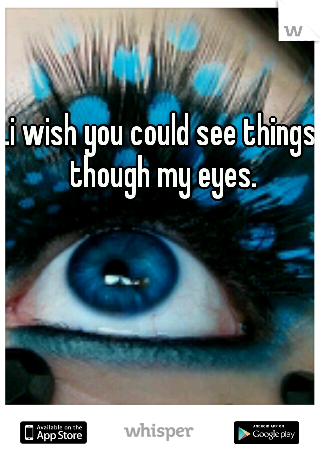 .i wish you could see things though my eyes.