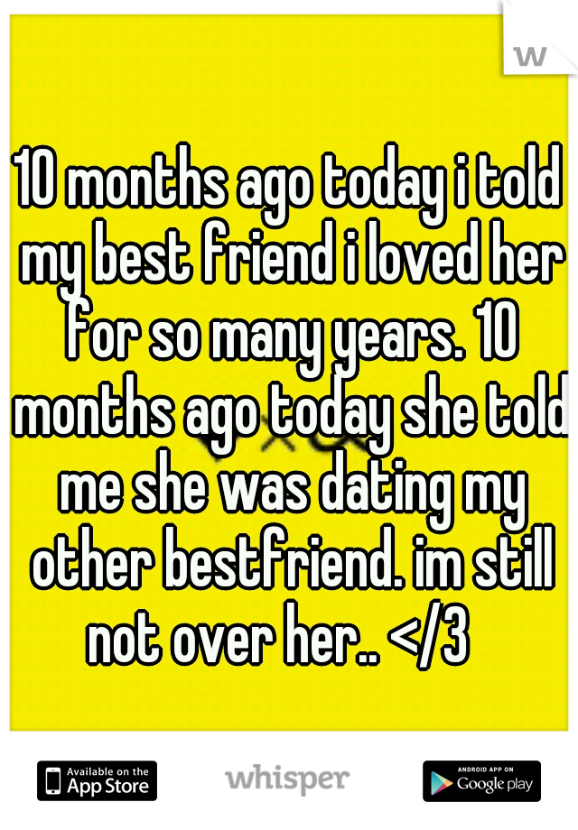 10 months ago today i told my best friend i loved her for so many years. 10 months ago today she told me she was dating my other bestfriend. im still not over her.. </3