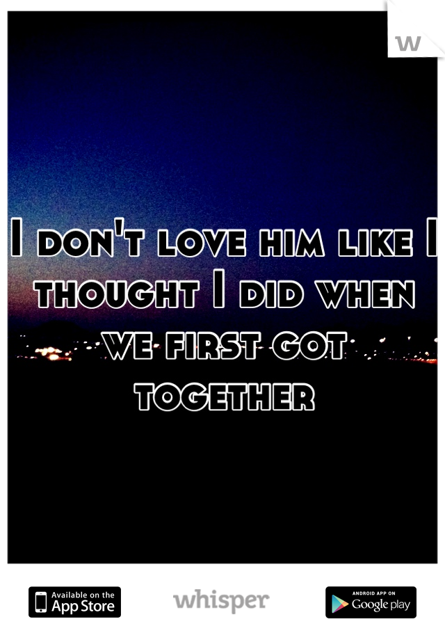 I don't love him like I thought I did when we first got together