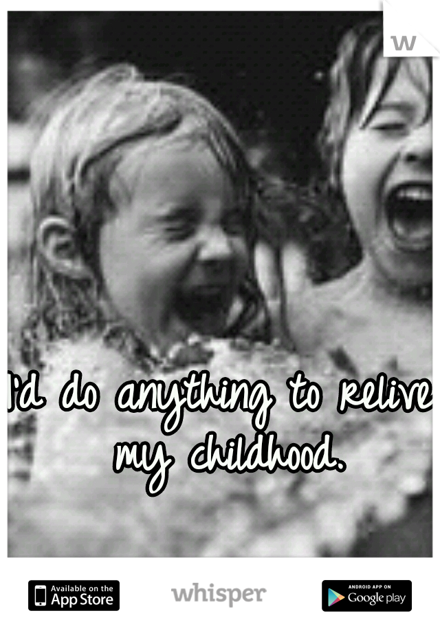 I'd do anything to relive my childhood.
