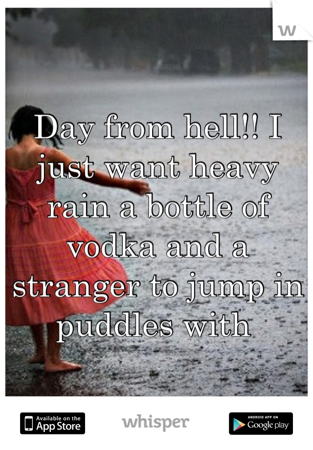 Day from hell!! I  just want heavy rain a bottle of vodka and a stranger to jump in puddles with