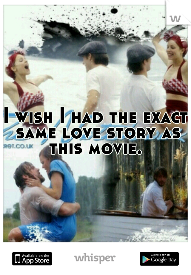 I wish I had the exact same love story as this movie.