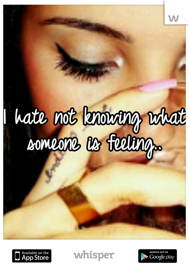 I hate not knowing what someone is feeling..