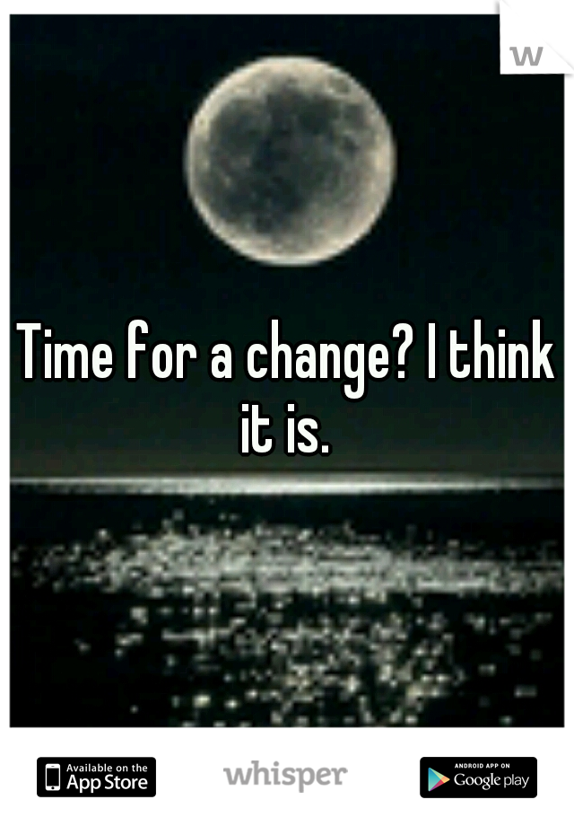 Time for a change? I think it is.