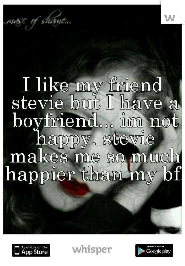 I like my friend stevie but I have a boyfriend... im not happy. stevie makes me so much happier than my bf.