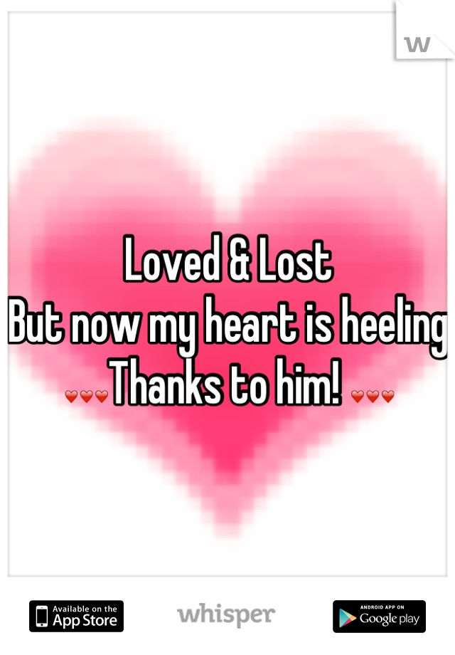 Loved & Lost  But now my heart is heeling ❤❤❤Thanks to him! ❤❤❤