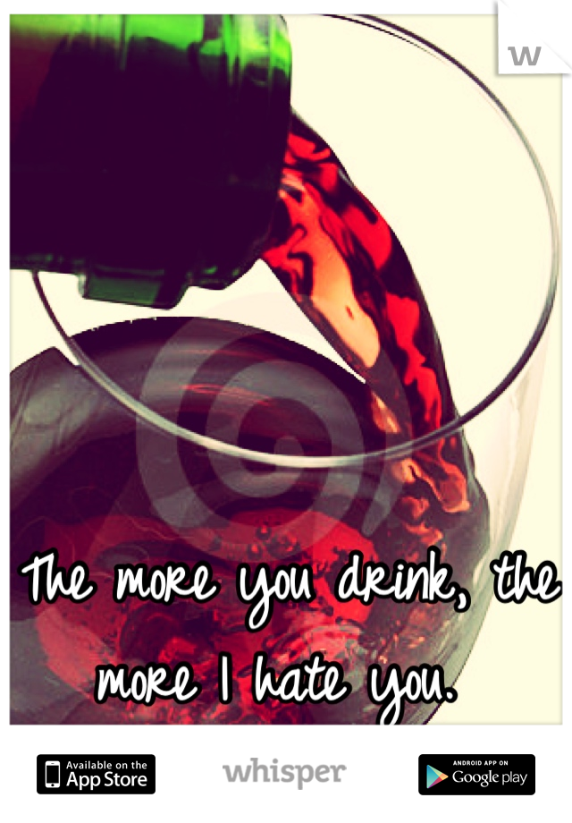 The more you drink, the more I hate you.