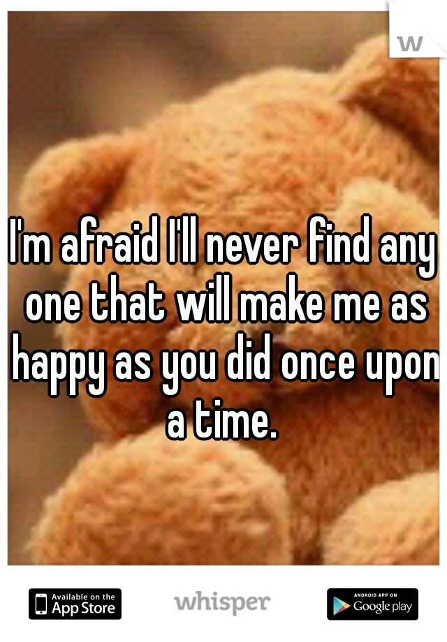 I'm afraid I'll never find any one that will make me as happy as you did once upon a time.