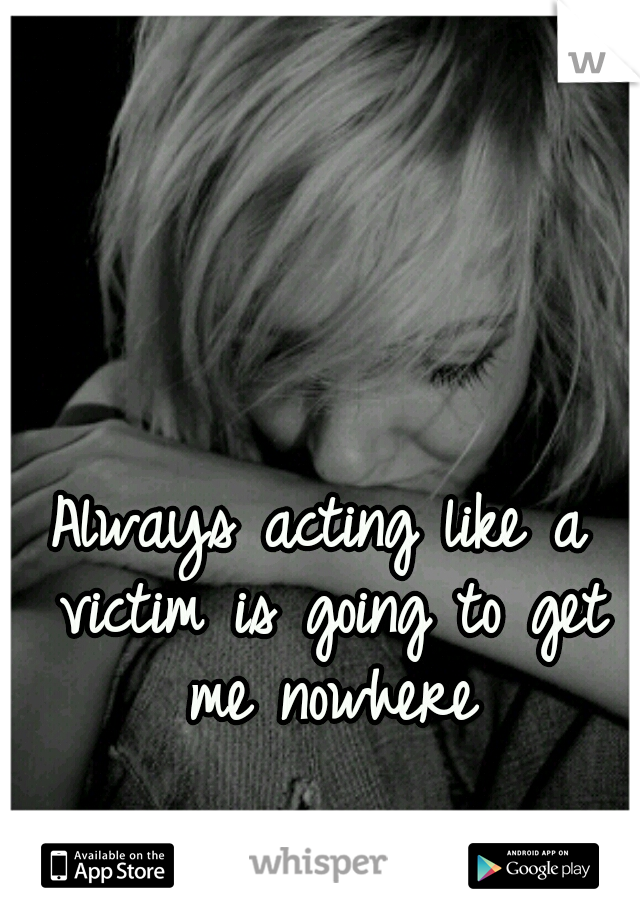 Always acting like a victim is going to get me nowhere