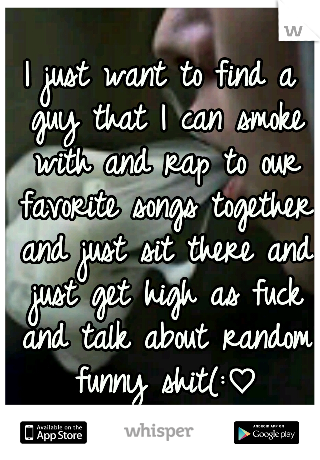 I just want to find a guy that I can smoke with and rap to our favorite songs together and just sit there and just get high as fuck and talk about random funny shit(:♡
