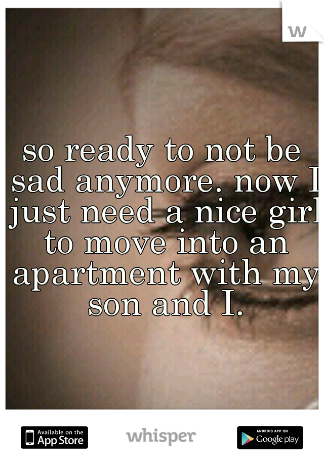 so ready to not be sad anymore. now I just need a nice girl to move into an apartment with my son and I.