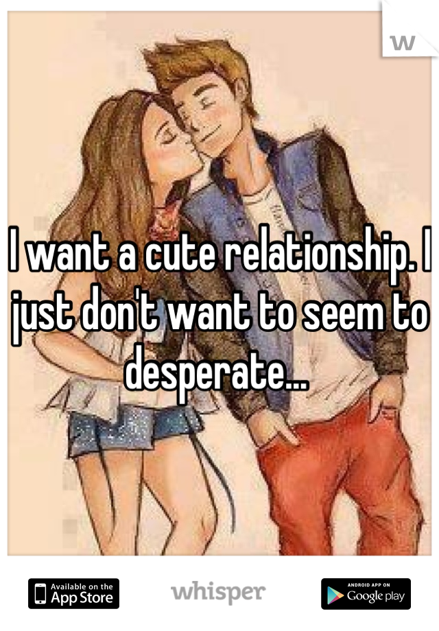 I want a cute relationship. I just don't want to seem to desperate...