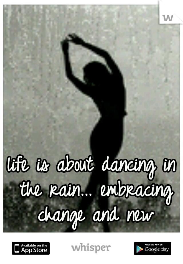life is about dancing in the rain... embracing change and new experiences