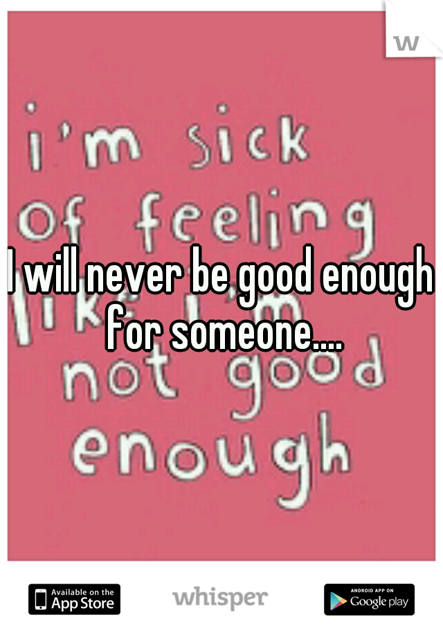 I will never be good enough for someone....