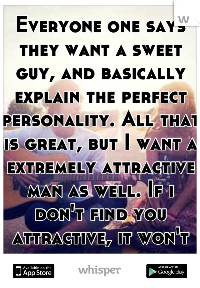 Everyone one says they want a sweet guy, and basically explain the perfect personality. All that is great, but I want a extremely attractive man as well. If i don't find you attractive, it won't happen